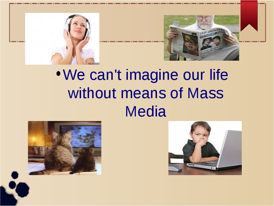 We can't imagine our life without means of Mass Media