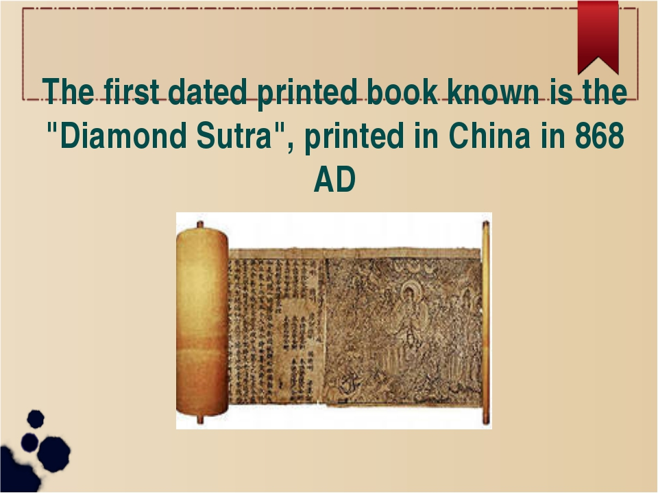 "The first dated printed book known is the ""Diamond Sutra"", printed in China i"