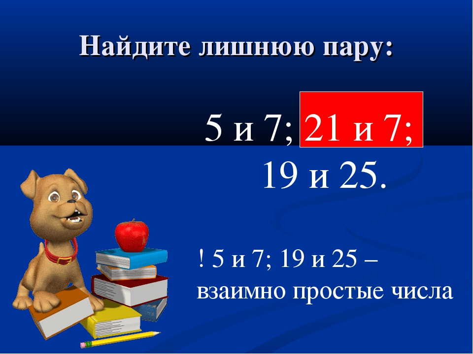 Найдите лишнюю пару: 5 и 7; 21 и 7; 19 и 25. ! 5 и 7; 19 и 25 – взаимно прост...