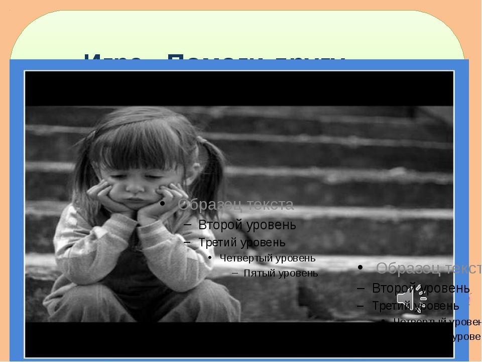 Игра «Помоги другу.» http://goldina-myclas.ucoz.ru/.