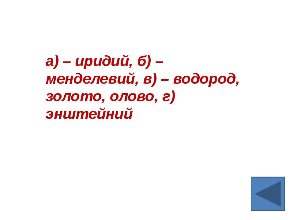 а) – иридий, б) – менделевий, в) – водород, золото, олово, г) энштейний