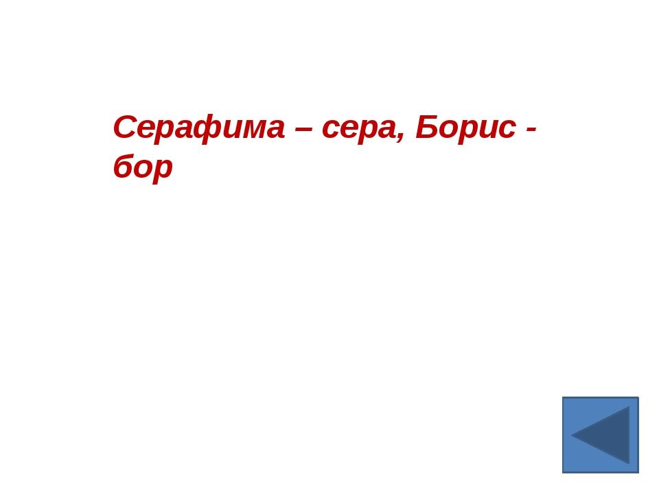Серафима – сера, Борис - бор