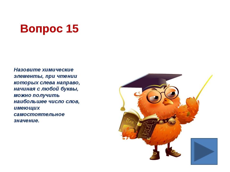 Вопрос 15 Назовите химические элементы, при чтении которых слева направо, нач...