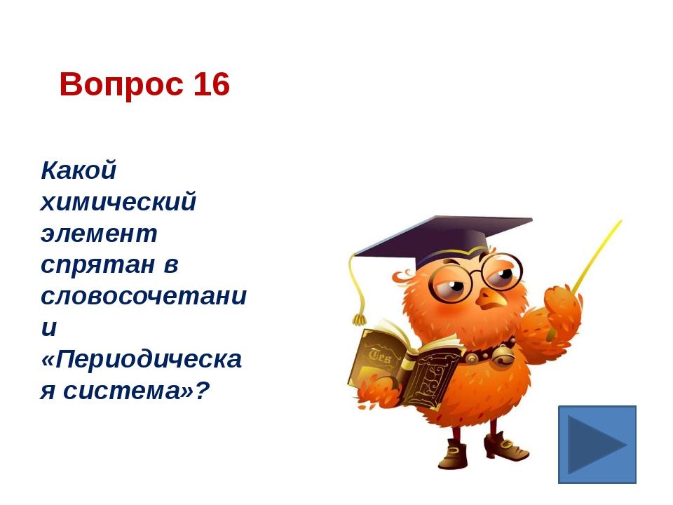 Вопрос 16 Какой химический элемент спрятан в словосочетании «Периодическая си...