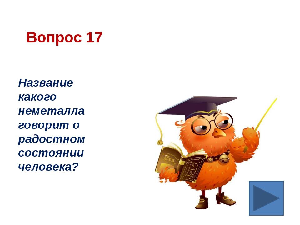 Вопрос 17 Название какого неметалла говорит о радостном состоянии человека?