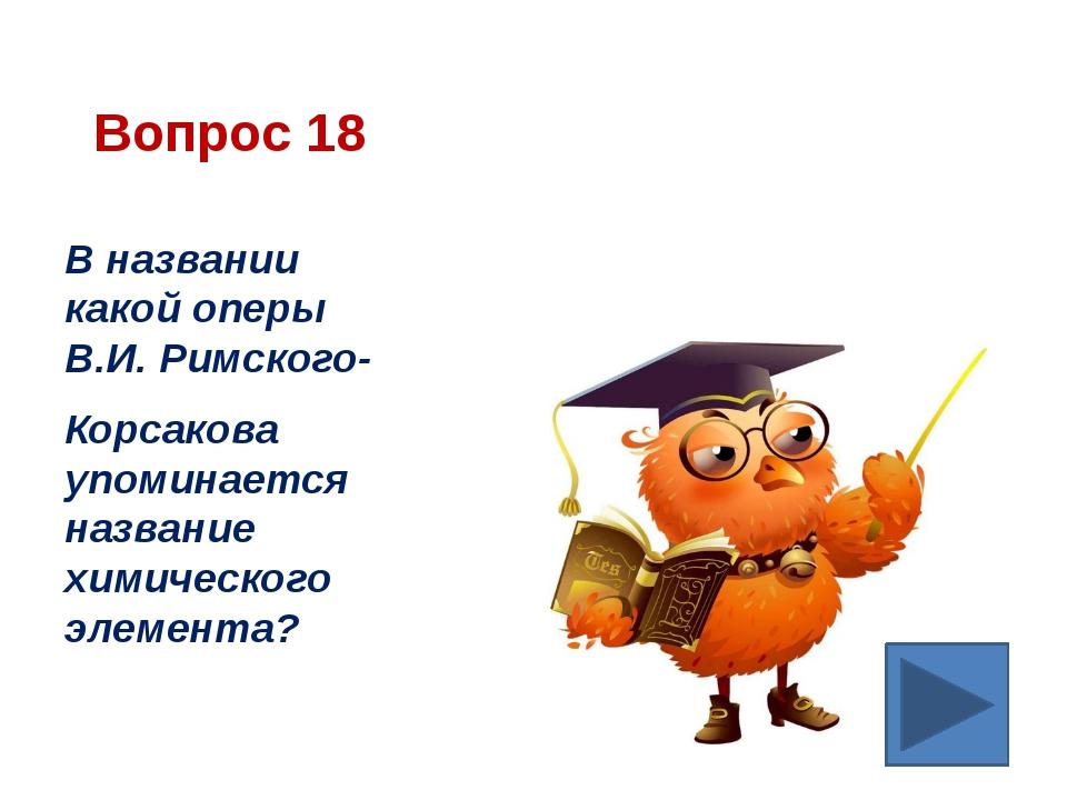 Вопрос 18 В названии какой оперы В.И. Римского- Корсакова упоминается названи...