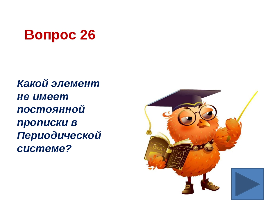 Вопрос 26 Какой элемент не имеет постоянной прописки в Периодической системе?