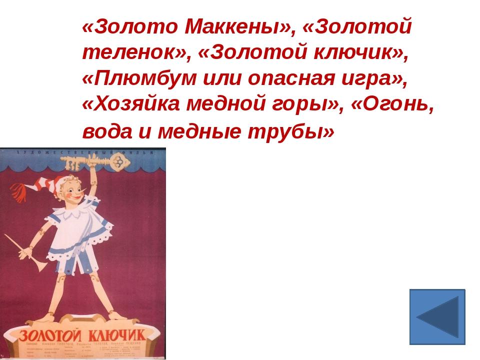 «Золото Маккены», «Золотой теленок», «Золотой ключик», «Плюмбум или опасная...