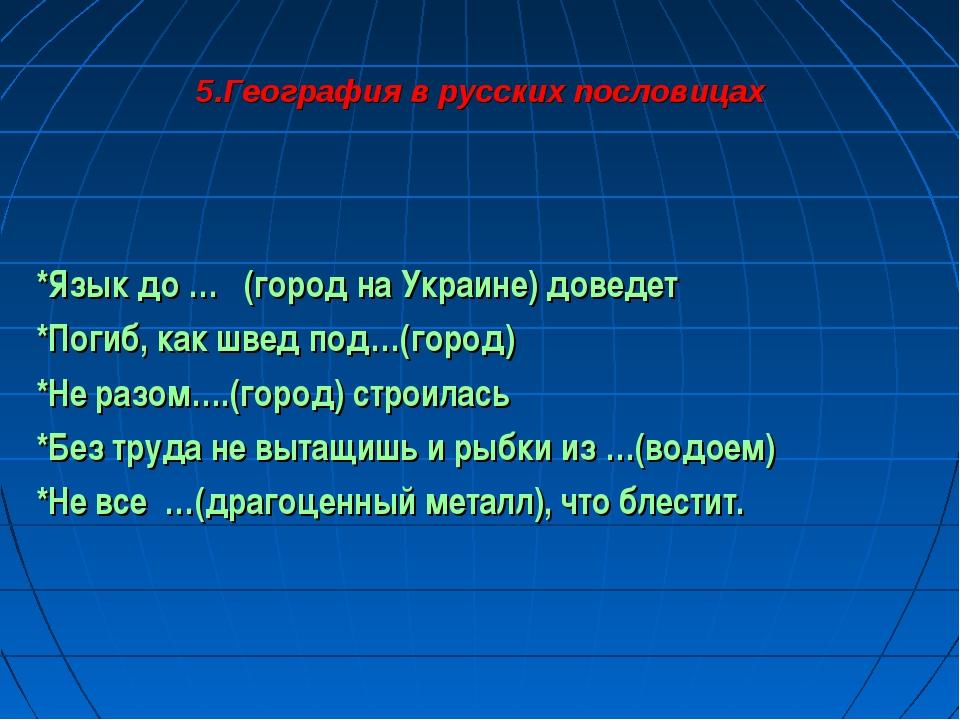 5.География в русских пословицах *Язык до … (город на Украине) доведет *Погиб...