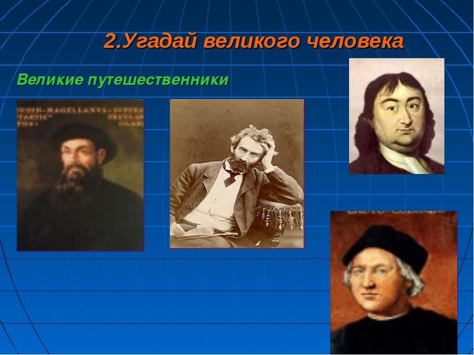 2.Угадай великого человека Великие путешественники