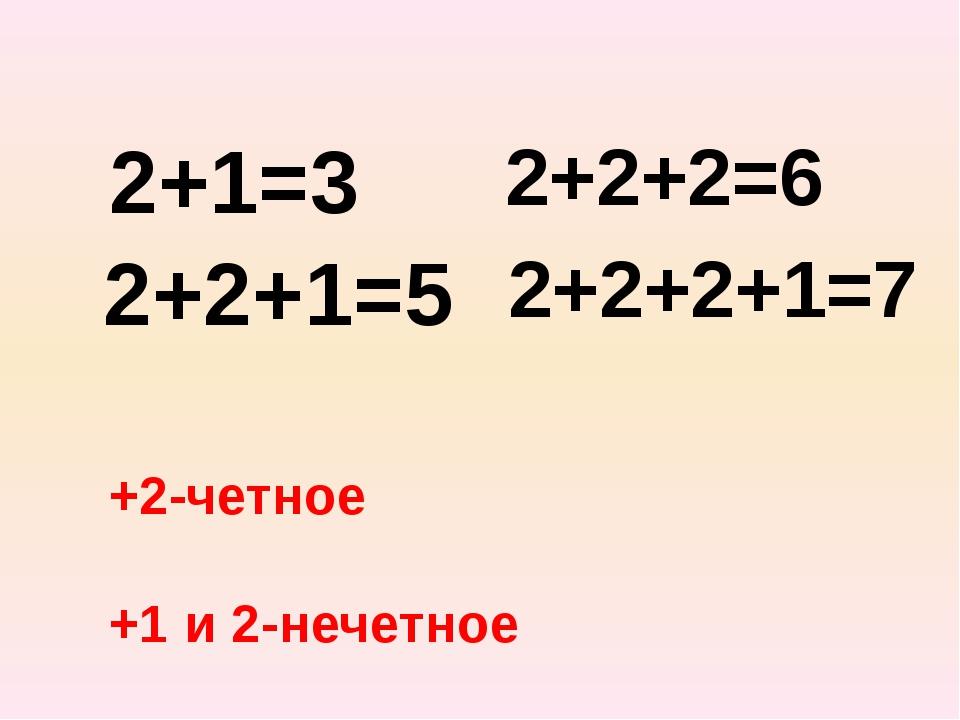 2+1=3 2+2+1=5 2+2+2=6 2+2+2+1=7 +2-четное +1 и 2-нечетное