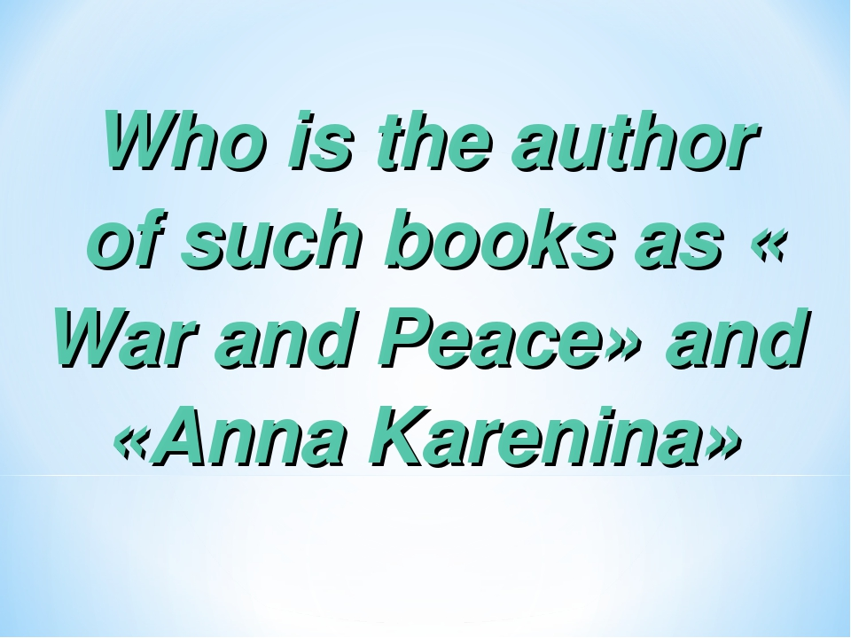 Who is the author of such books as «War and Peace» and «Anna Karenina»