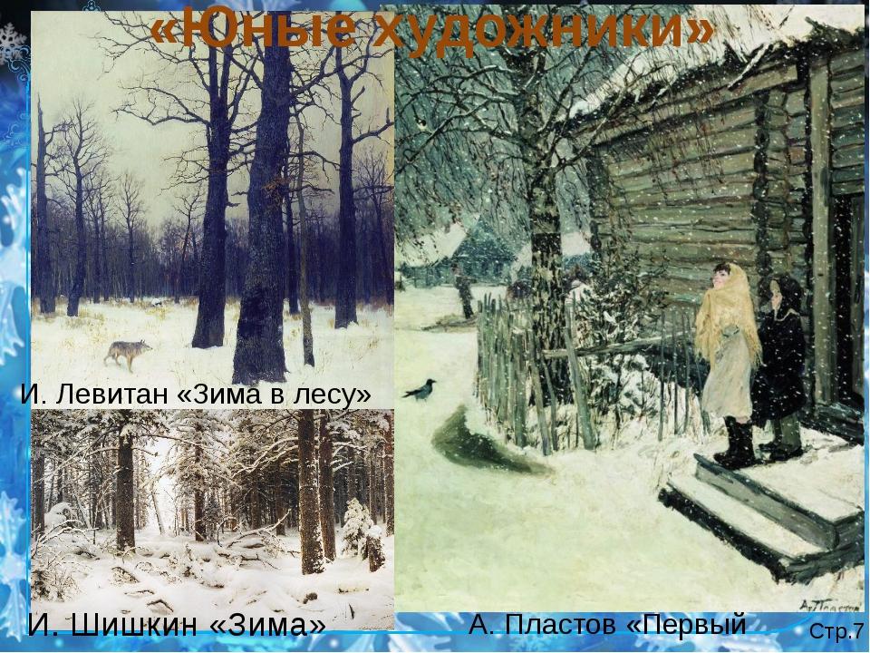 Стр.7 А. Пластов «Первый снег» «Юные художники» И. Левитан «Зима в лесу» И. Ш...