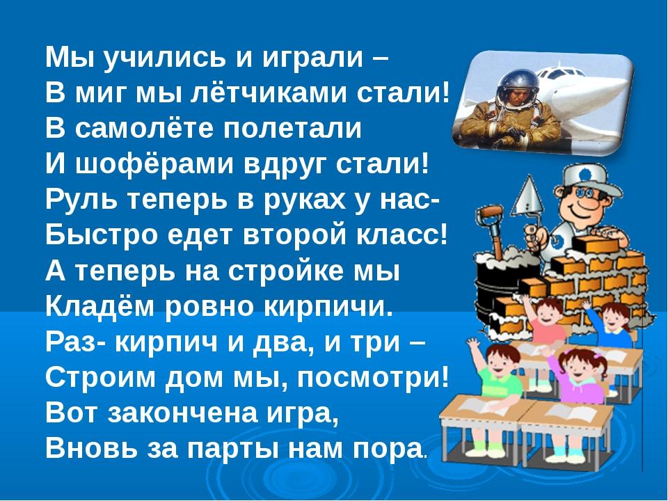 Мы учились и играли – В миг мы лётчиками стали! В самолёте полетали И шофёрам...