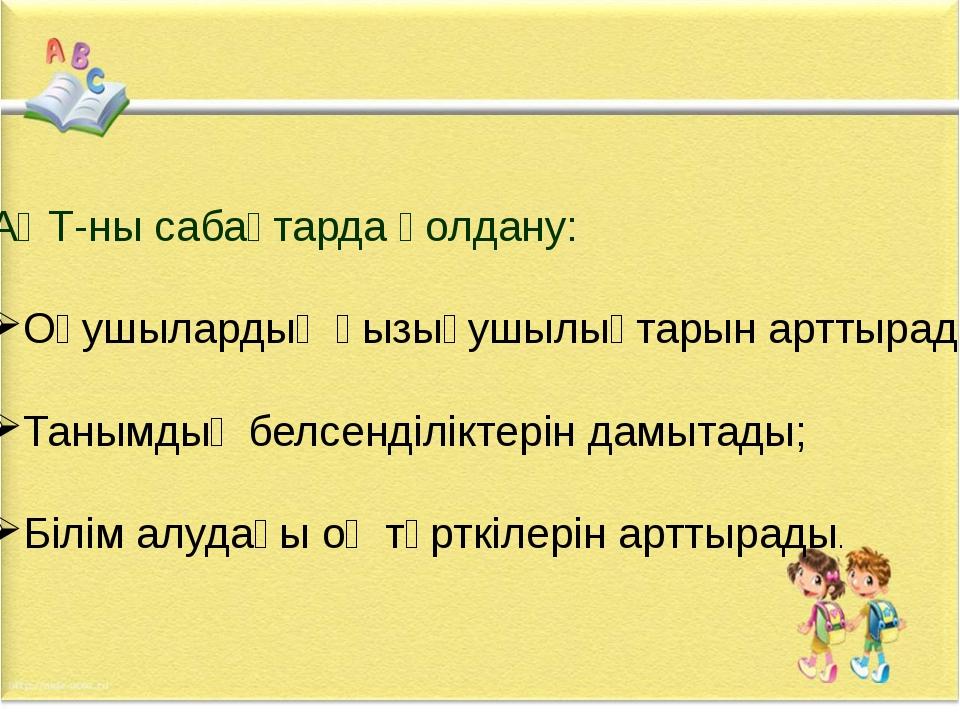 АҚТ-ны сабақтарда қолдану: Оқушылардың қызығушылықтарын арттырады; Танымдық б...