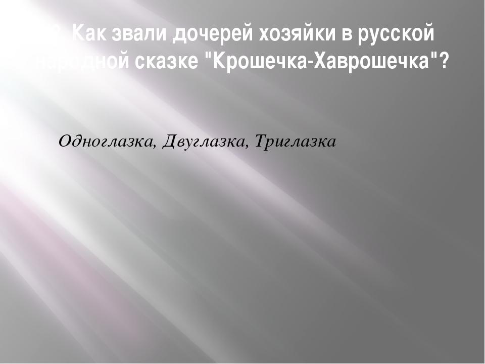 """2. Как звали дочерей хозяйки в русской народной сказке """"Крошечка-Хаврошечка""""?..."""