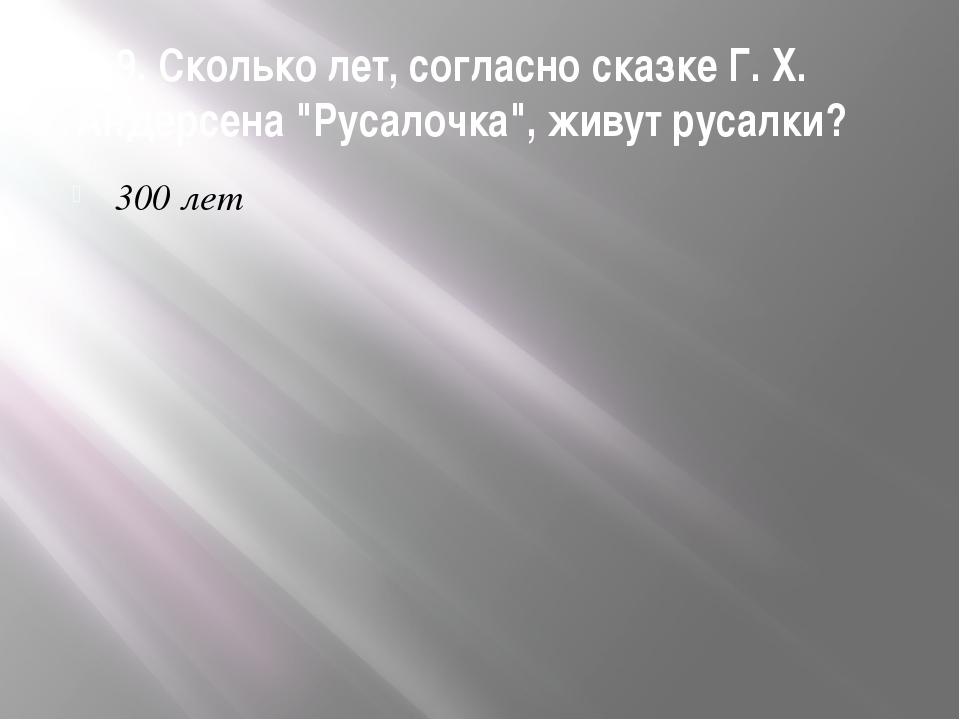 """9. Сколько лет, согласно сказке Г. Х. Андерсена """"Русалочка"""", живут русалки? 3..."""