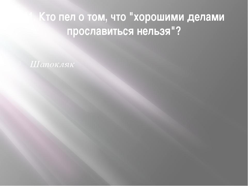 """11. Кто пел о том, что """"хорошими делами прославиться нельзя""""? Шапокляк"""