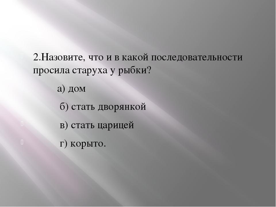 2.Назовите, что и в какой последовательности просила старуха у рыбки? а) дом...
