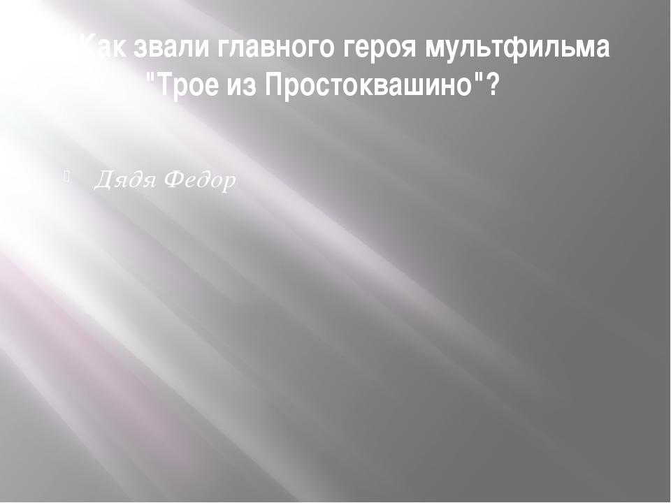"""16. Как звали главного героя мультфильма """"Трое из Простоквашино""""? Дядя Федор"""