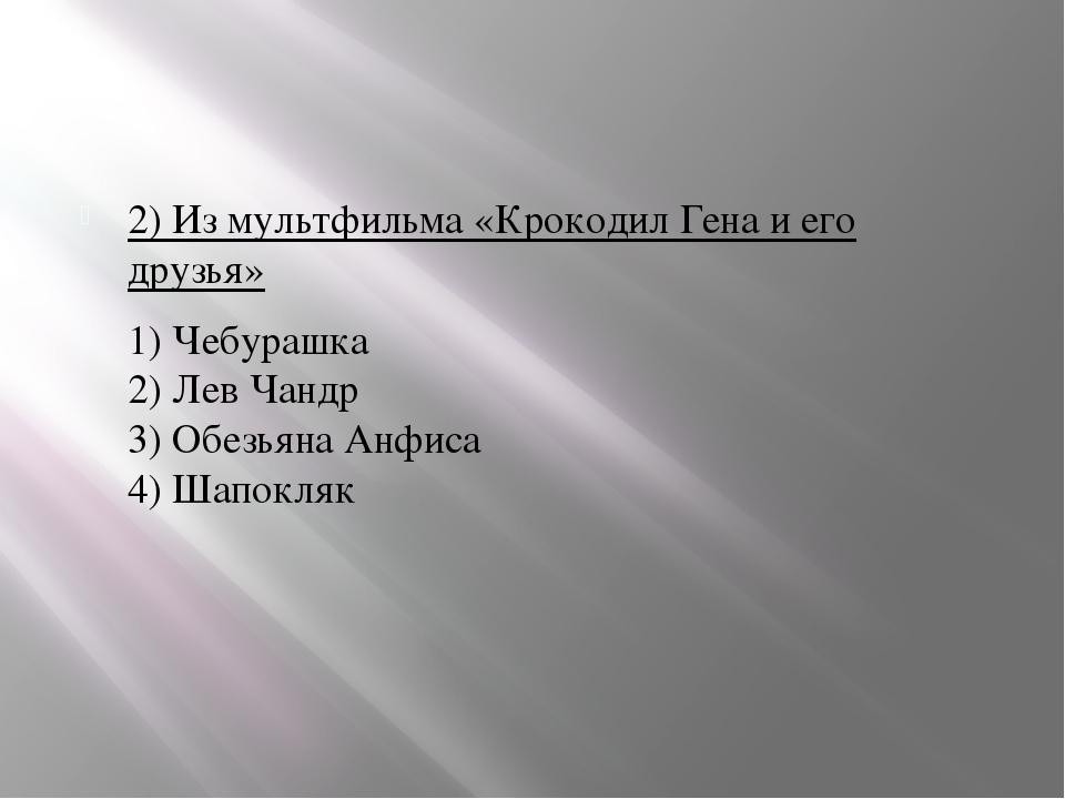 2) Из мультфильма «Крокодил Гена и его друзья» 1) Чебурашка 2) Лев Чандр 3)...