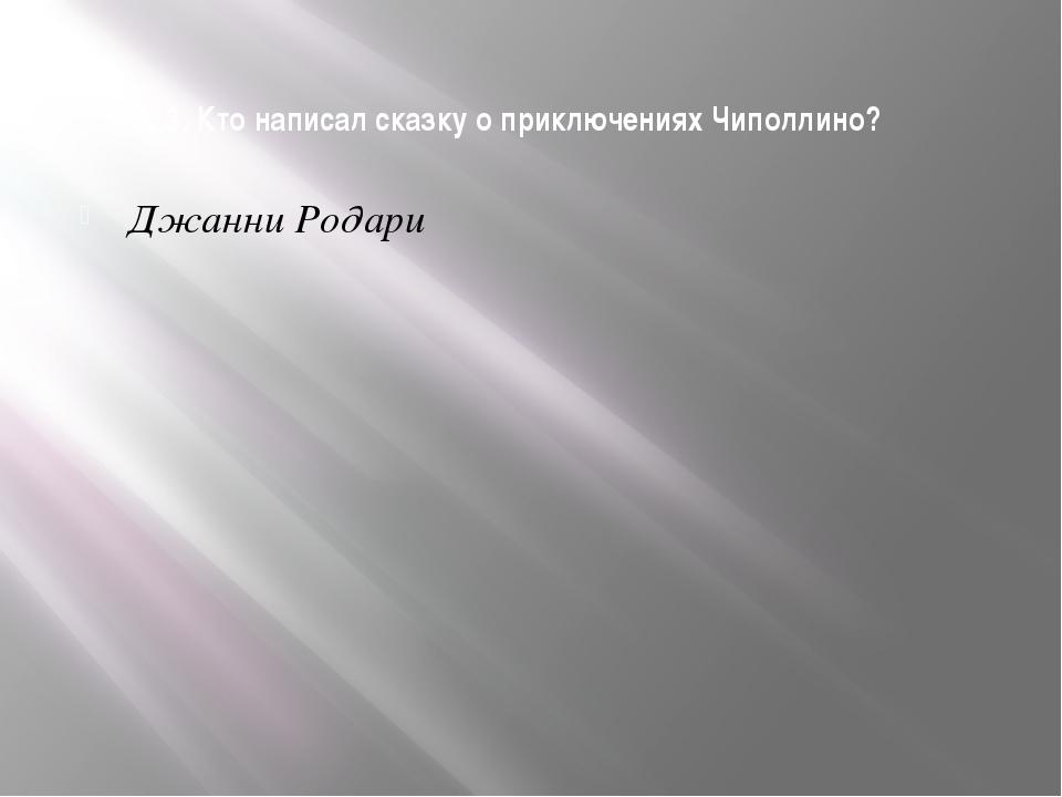 3. Кто написал сказку о приключениях Чиполлино? Джанни Родари