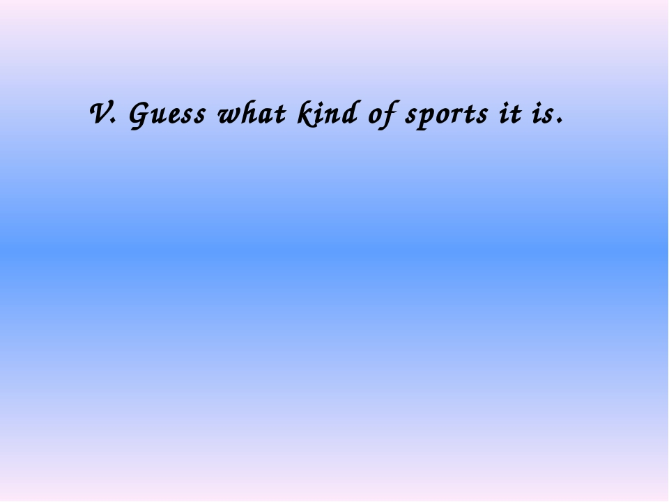 V. Guess what kind of sports it is.