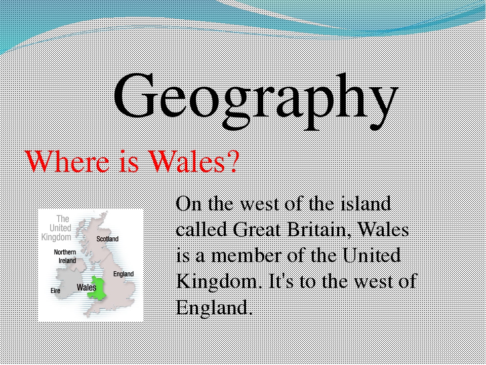 Geography Where is Wales? On the west of the island called Great Britain, Wal...