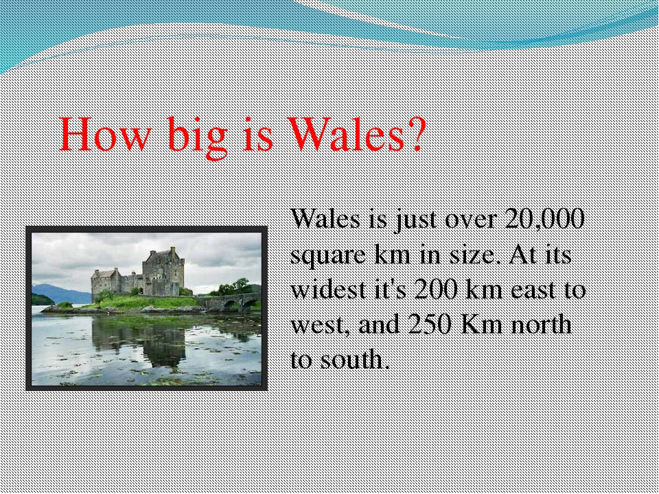 How big is Wales? Wales is just over 20,000 square km in size. At its widest...