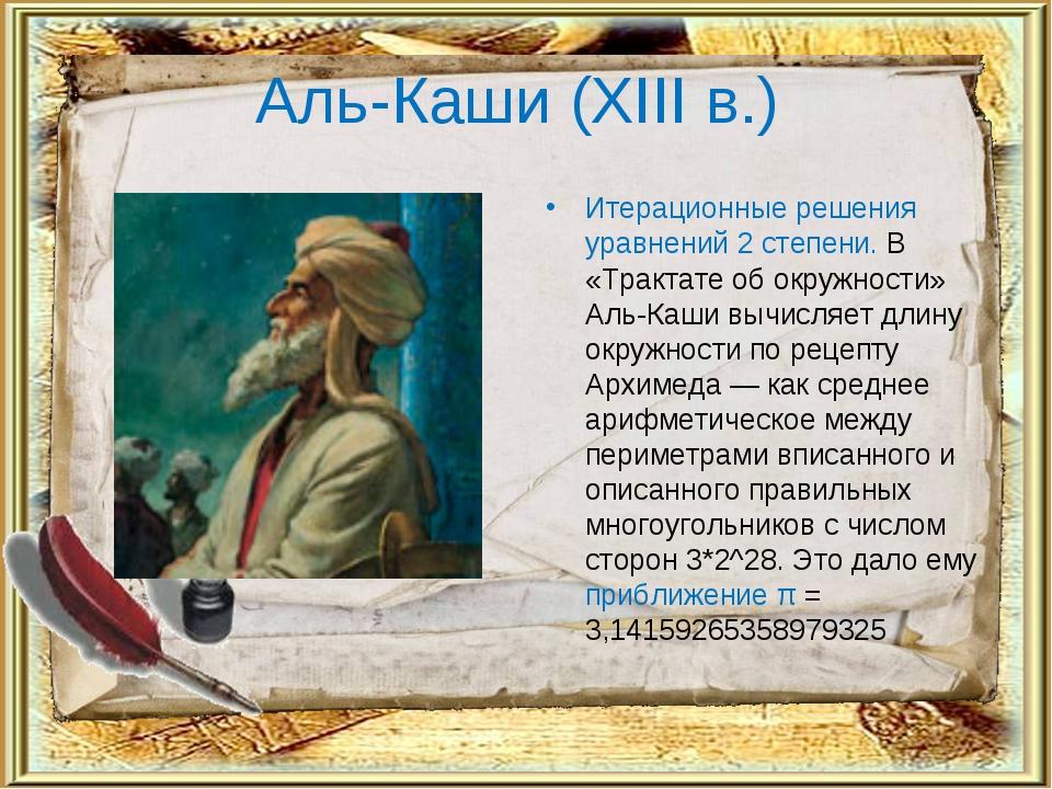 Аль-Каши (XIII в.) Итерационные решения уравнений 2 степени. В «Трактате об о...