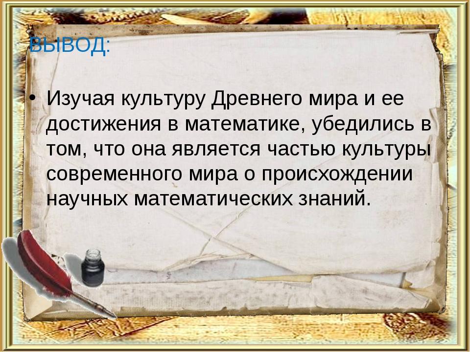 ВЫВОД: Изучая культуру Древнего мира и ее достижения в математике, убедились...