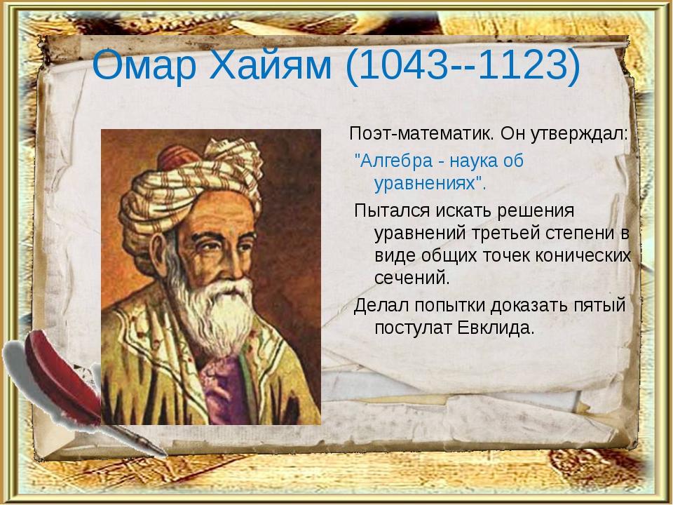 "Омар Хайям (1043--1123) Поэт-математик. Он утверждал: ""Алгебра - наука об ура..."
