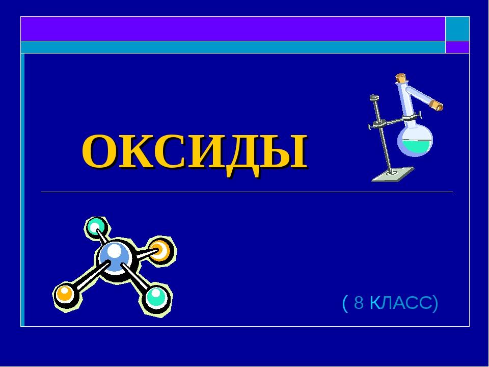 ОКСИДЫ ( 8 КЛАСС)