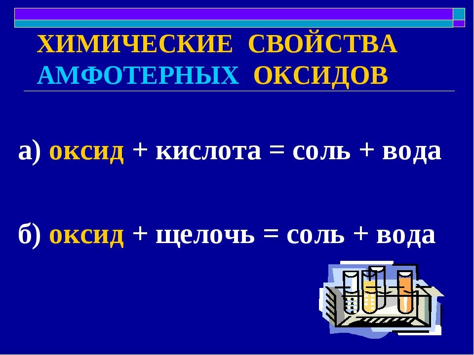 ХИМИЧЕСКИЕ СВОЙСТВА АМФОТЕРНЫХ ОКСИДОВ а) оксид + кислота = соль + вода б) ок...