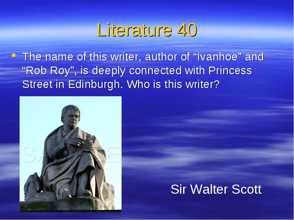 "Literature 40 The name of this writer, author of ""Ivanhoe"" and ""Rob Roy"", is..."