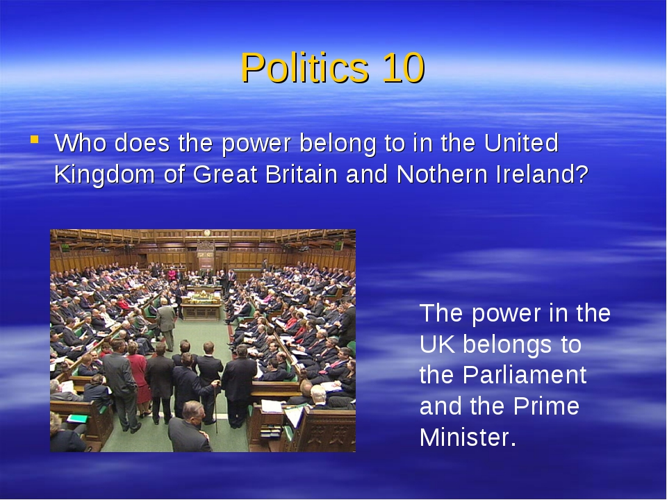 Politics 10 Who does the power belong to in the United Kingdom of Great Brita...