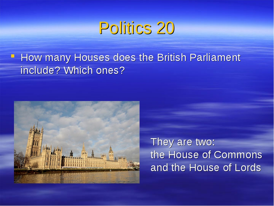 Politics 20 How many Houses does the British Parliament include? Which ones?...