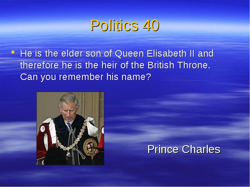 Politics 40 He is the elder son of Queen Elisabeth II and therefore he is the...