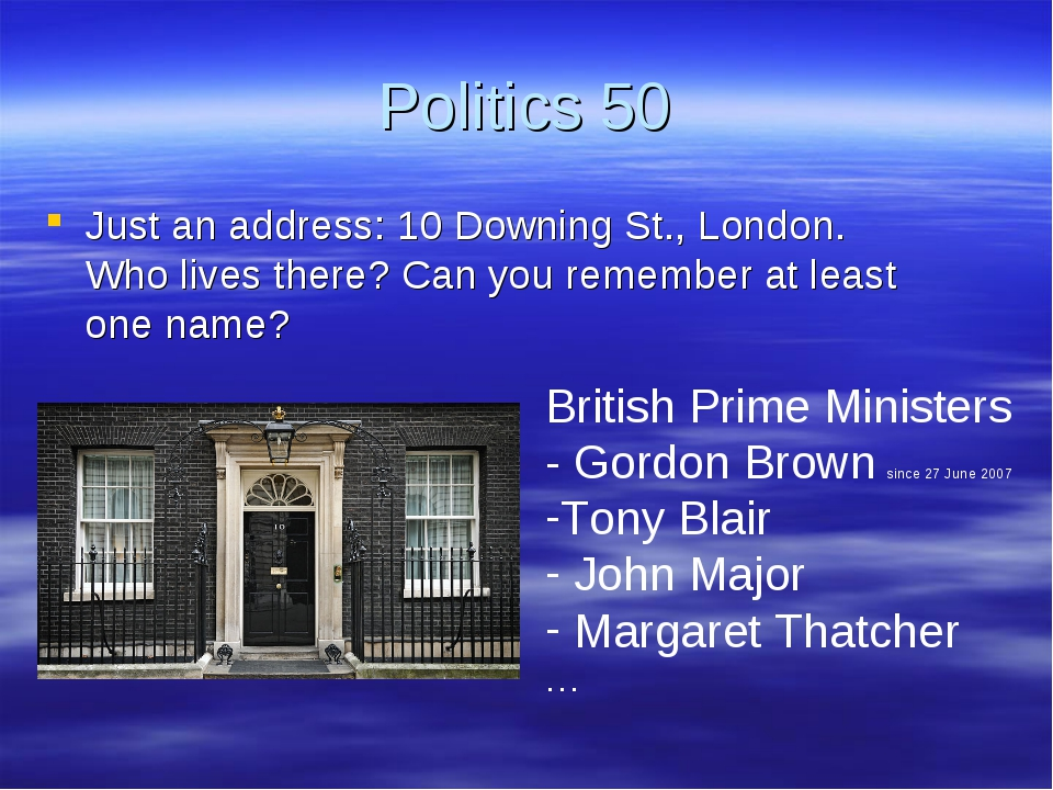 Politics 50 Just an address: 10 Downing St., London. Who lives there? Can you