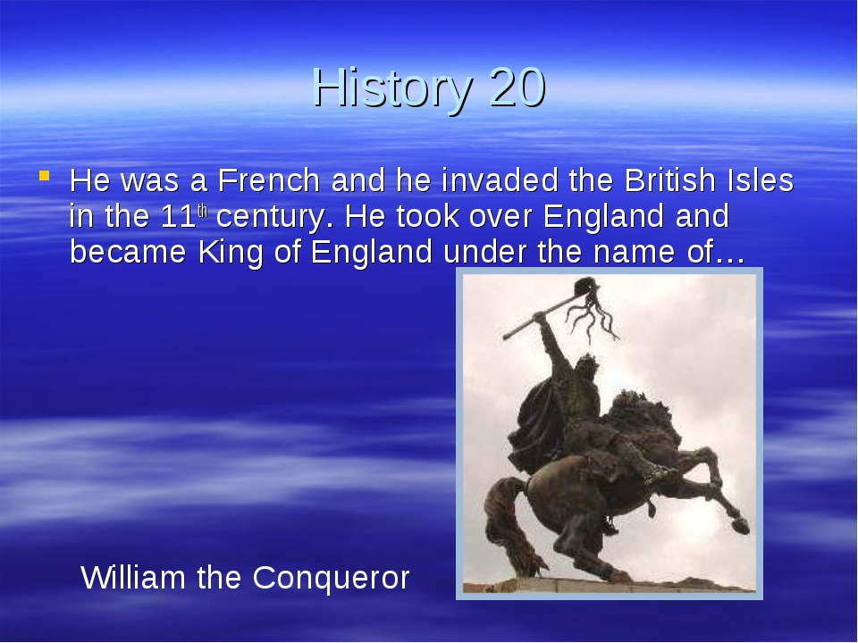 History 20 He was a French and he invaded the British Isles in the 11th centu...