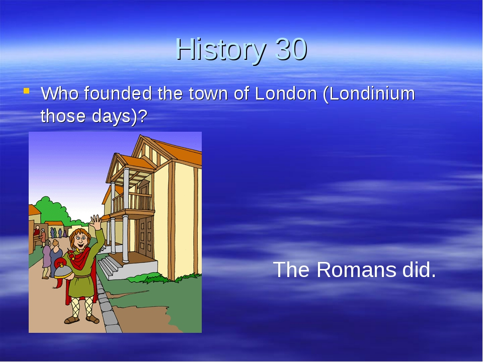 History 30 Who founded the town of London (Londinium those days)? The Romans...