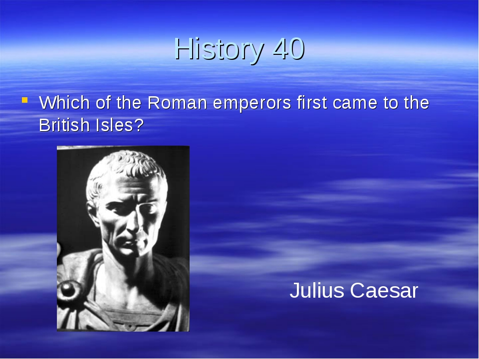 History 40 Which of the Roman emperors first came to the British Isles? Juliu
