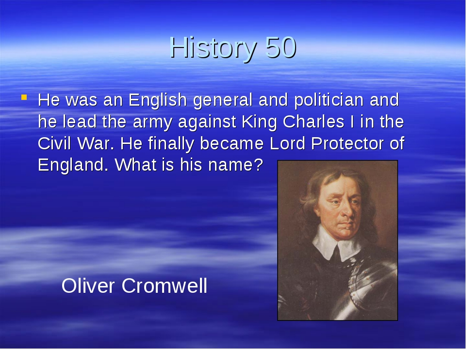 History 50 He was an English general and politician and he lead the army agai...