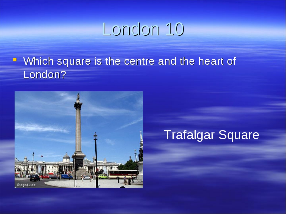 London 10 Which square is the centre and the heart of London? Trafalgar Square