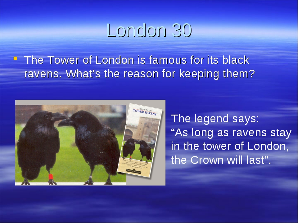 London 30 The Tower of London is famous for its black ravens. What's the reas...