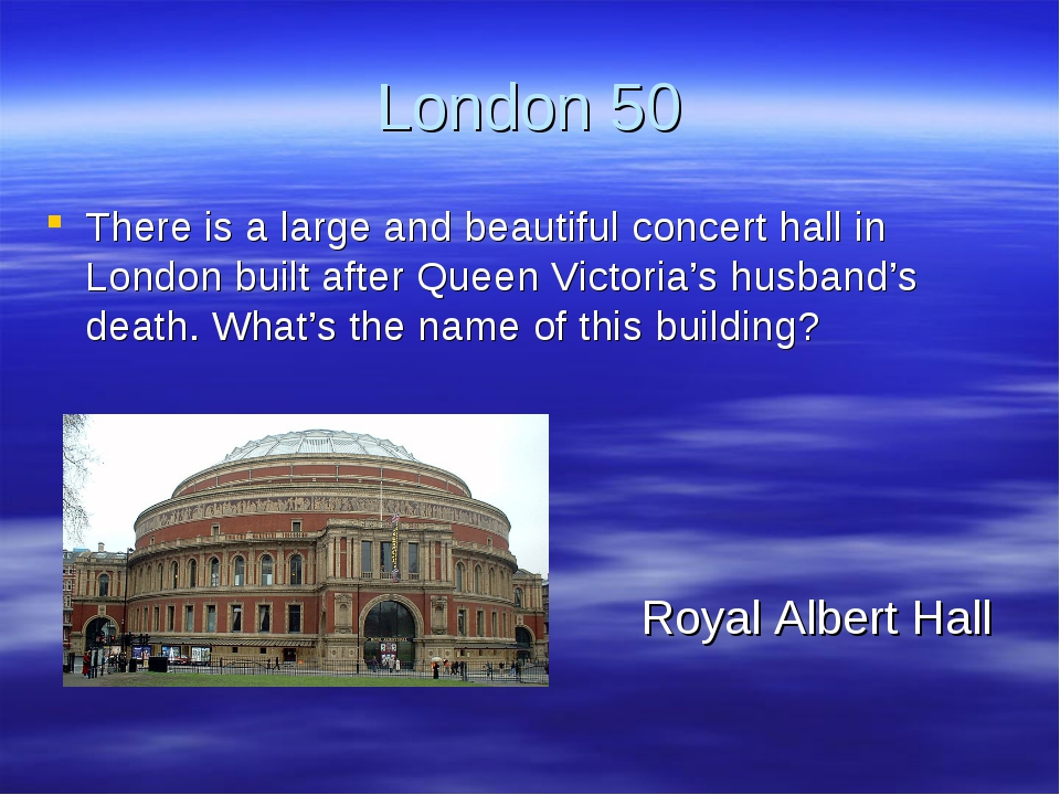 London 50 There is a large and beautiful concert hall in London built after Q...