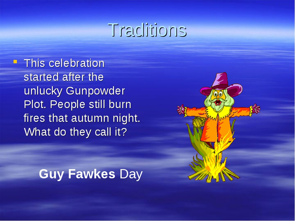 Traditions This celebration started after the unlucky Gunpowder Plot. People