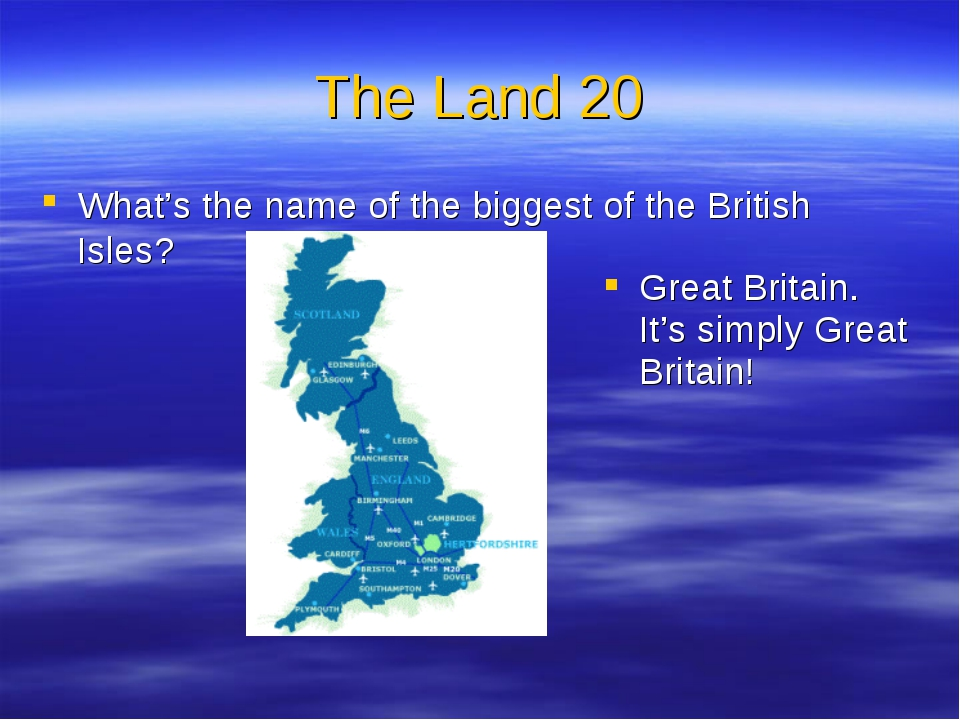 The Land 20 What's the name of the biggest of the British Isles? Great Britai...