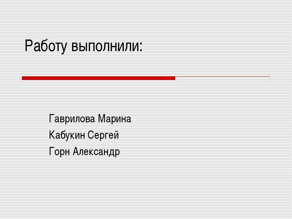 Работу выполнили: Гаврилова Марина Кабукин Сергей Горн Александр