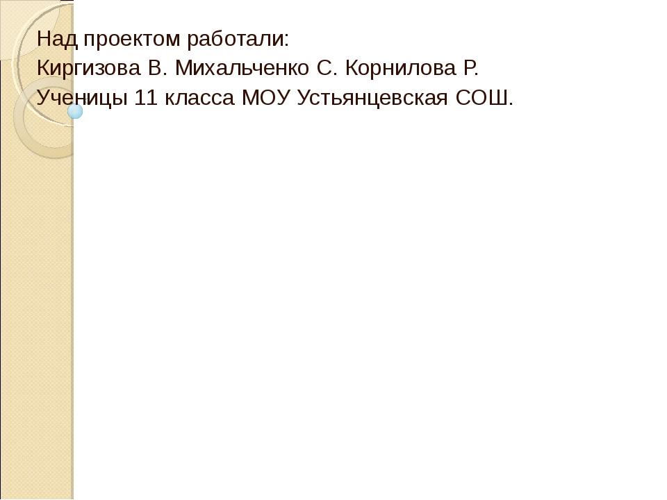 Над проектом работали: Киргизова В. Михальченко С. Корнилова Р. Ученицы 11 кл...